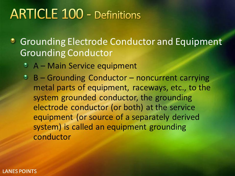 LANES POINTS Grounding Electrode Conductor and Equipment Grounding Conductor A – Main Service equipment B – Grounding Conductor – noncurrent carrying