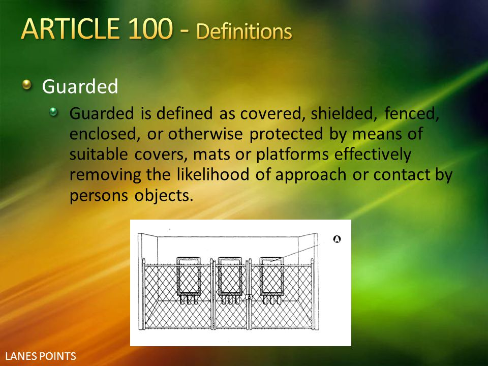 LANES POINTS Guarded Guarded is defined as covered, shielded, fenced, enclosed, or otherwise protected by means of suitable covers, mats or platforms