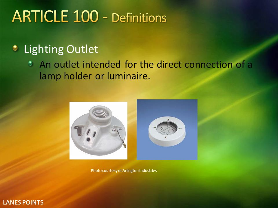 LANES POINTS Lighting Outlet An outlet intended for the direct connection of a lamp holder or luminaire. Photo courtesy of Arlington Industries