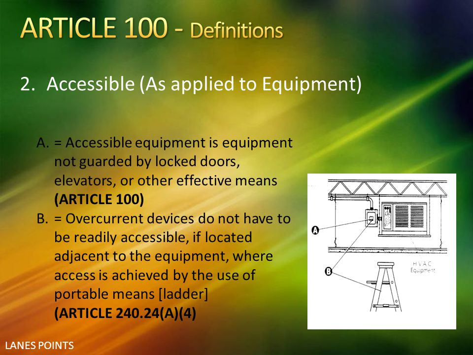 LANES POINTS 2.Accessible (As applied to Equipment) A.= Accessible equipment is equipment not guarded by locked doors, elevators, or other effective m