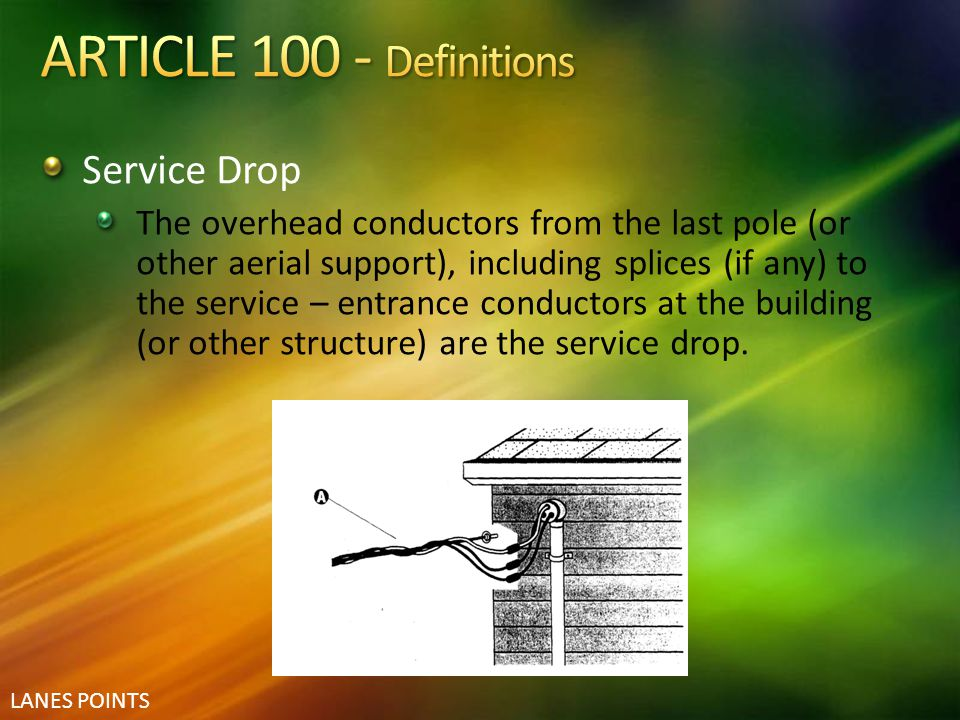 LANES POINTS Service Drop The overhead conductors from the last pole (or other aerial support), including splices (if any) to the service – entrance c