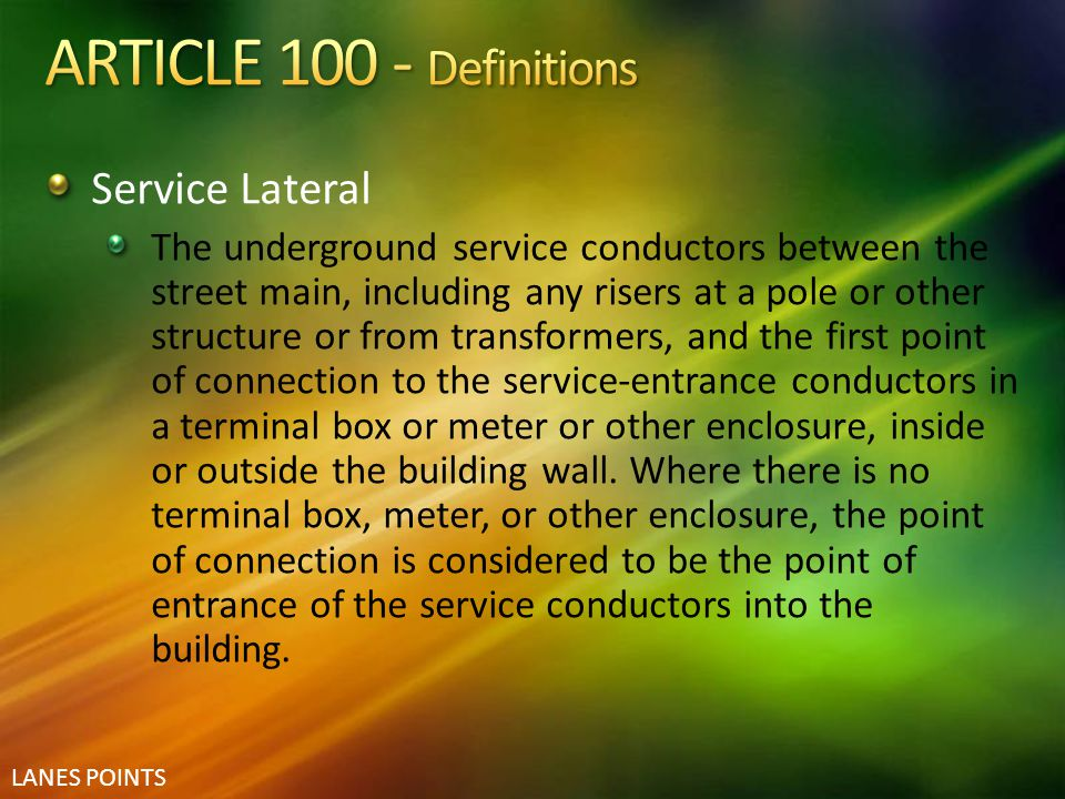 LANES POINTS Service Lateral The underground service conductors between the street main, including any risers at a pole or other structure or from tra