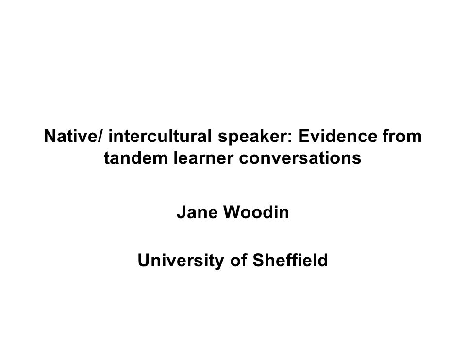 Native/ intercultural speaker: Evidence from tandem learner conversations Jane Woodin University of Sheffield