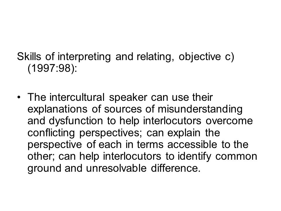 Skills of interpreting and relating, objective c) (1997:98): The intercultural speaker can use their explanations of sources of misunderstanding and dysfunction to help interlocutors overcome conflicting perspectives; can explain the perspective of each in terms accessible to the other; can help interlocutors to identify common ground and unresolvable difference.