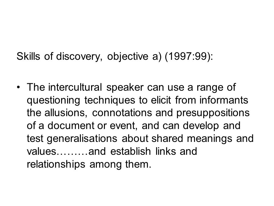 Skills of discovery, objective a) (1997:99): The intercultural speaker can use a range of questioning techniques to elicit from informants the allusions, connotations and presuppositions of a document or event, and can develop and test generalisations about shared meanings and values………and establish links and relationships among them.