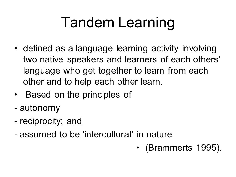 Tandem Learning defined as a language learning activity involving two native speakers and learners of each others' language who get together to learn from each other and to help each other learn.