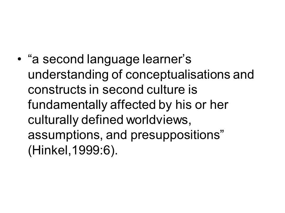 a second language learner's understanding of conceptualisations and constructs in second culture is fundamentally affected by his or her culturally defined worldviews, assumptions, and presuppositions (Hinkel,1999:6).