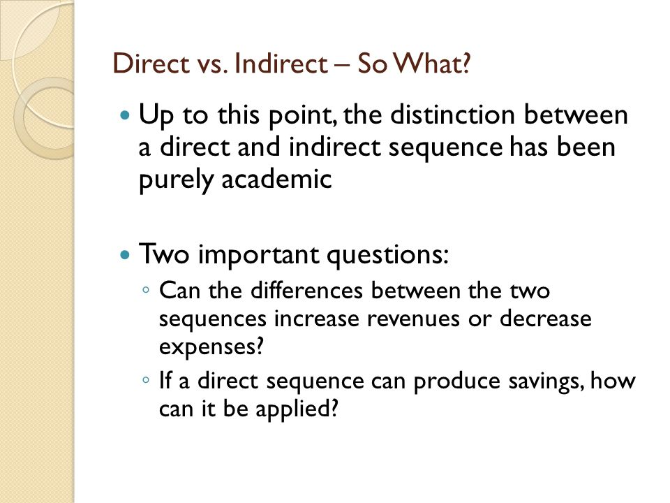 Direct vs. Indirect – So What? Up to this point, the distinction between a direct and indirect sequence has been purely academic Two important questio