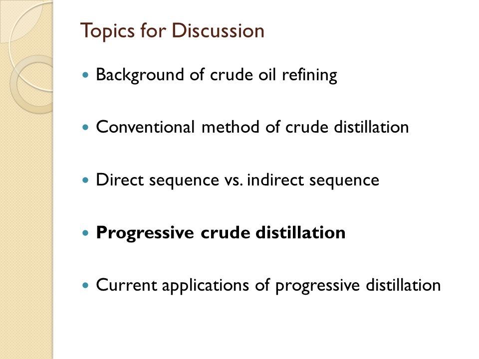 Topics for Discussion Background of crude oil refining Conventional method of crude distillation Direct sequence vs.