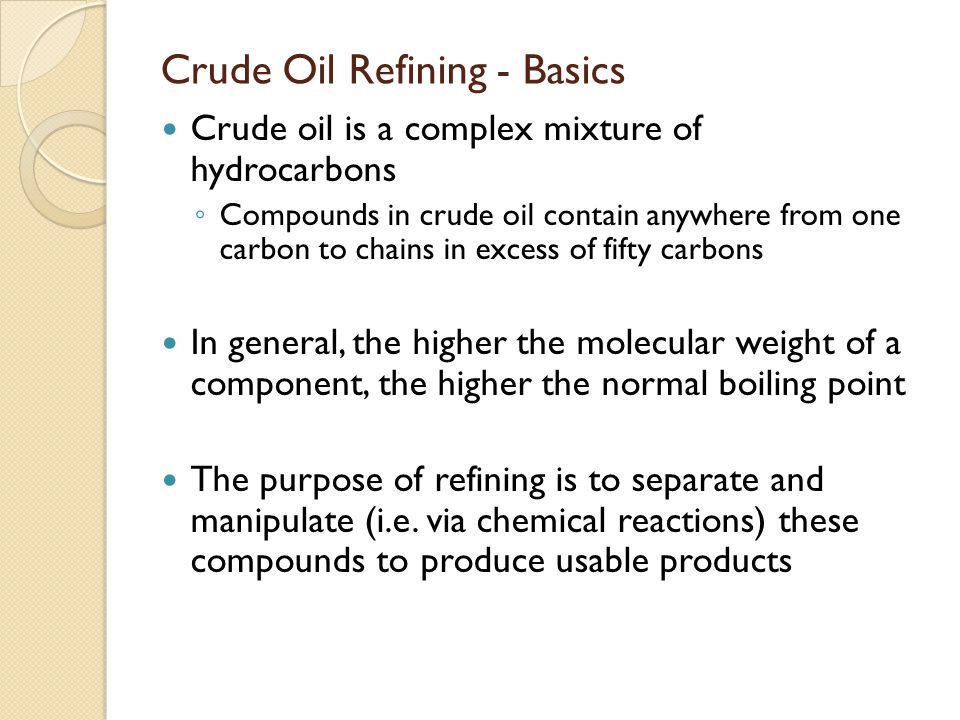 Crude Oil Refining - Basics Crude oil is a complex mixture of hydrocarbons ◦ Compounds in crude oil contain anywhere from one carbon to chains in exce