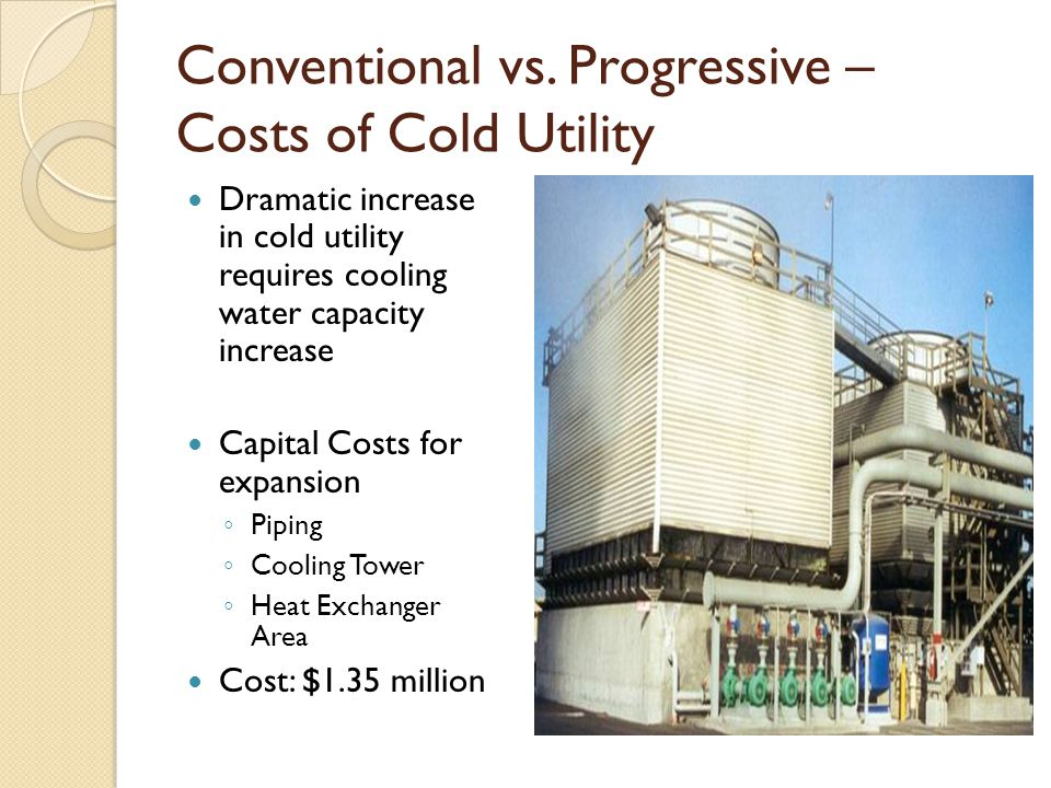Conventional vs. Progressive – Costs of Cold Utility Dramatic increase in cold utility requires cooling water capacity increase Capital Costs for expa