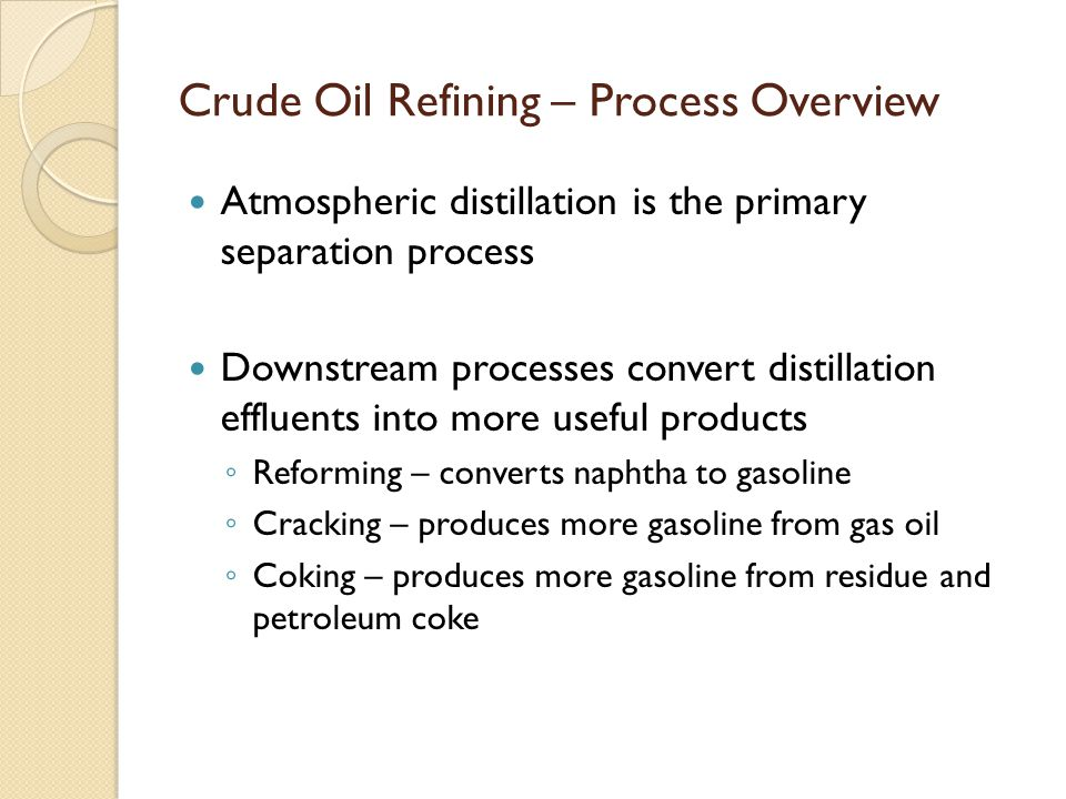 Crude Oil Refining – Process Overview Atmospheric distillation is the primary separation process Downstream processes convert distillation effluents into more useful products ◦ Reforming – converts naphtha to gasoline ◦ Cracking – produces more gasoline from gas oil ◦ Coking – produces more gasoline from residue and petroleum coke