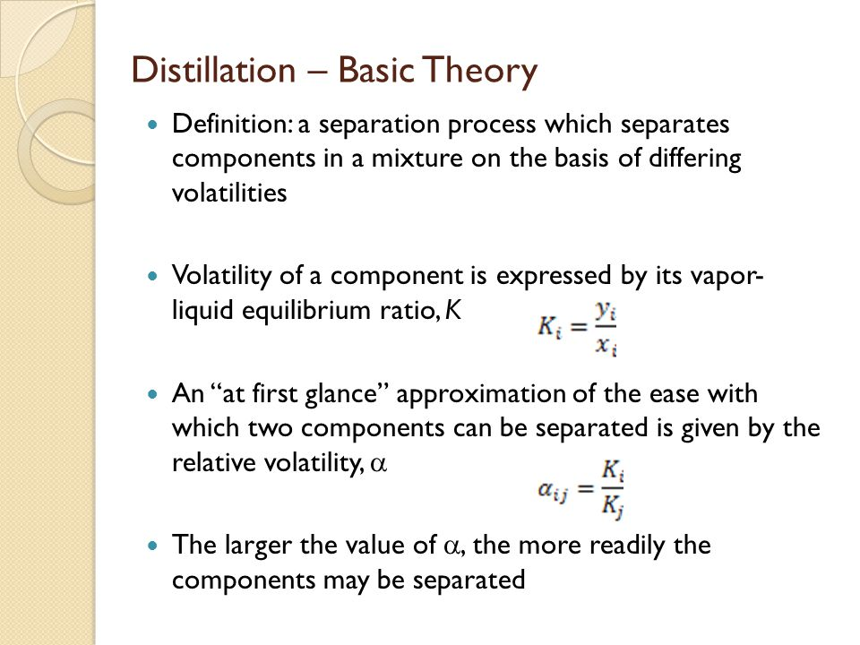 Distillation – Basic Theory Definition: a separation process which separates components in a mixture on the basis of differing volatilities Volatility of a component is expressed by its vapor- liquid equilibrium ratio, K An at first glance approximation of the ease with which two components can be separated is given by the relative volatility,  The larger the value of , the more readily the components may be separated