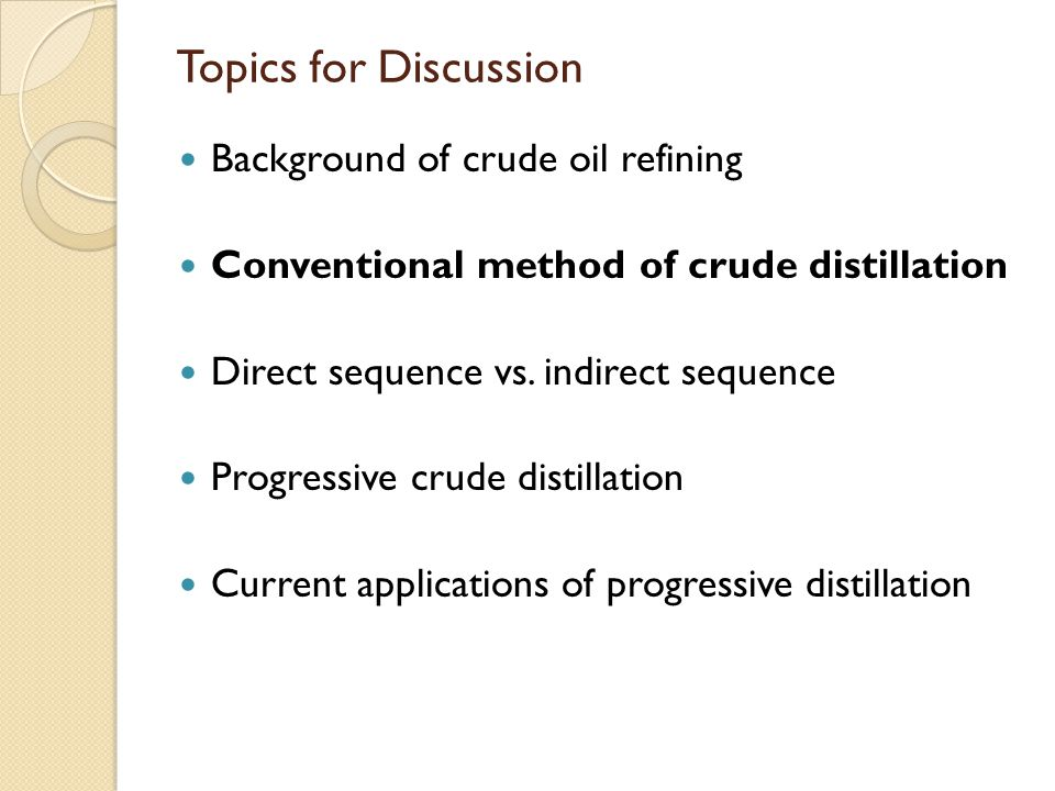Topics for Discussion Background of crude oil refining Conventional method of crude distillation Direct sequence vs. indirect sequence Progressive cru