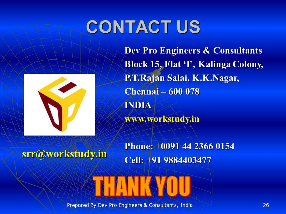 CONTACT US Dev Pro Engineers & Consultants Block 15, Flat 'I', Kalinga Colony, P.T.Rajan Salai, K.K.Nagar, Chennai – 600 078 INDIAwww.workstudy.in Phone: +0091 44 2366 0154 Cell: +91 9884403477 26 Prepared By Dev Pro Engineers & Consultants, India srr@workstudy.in