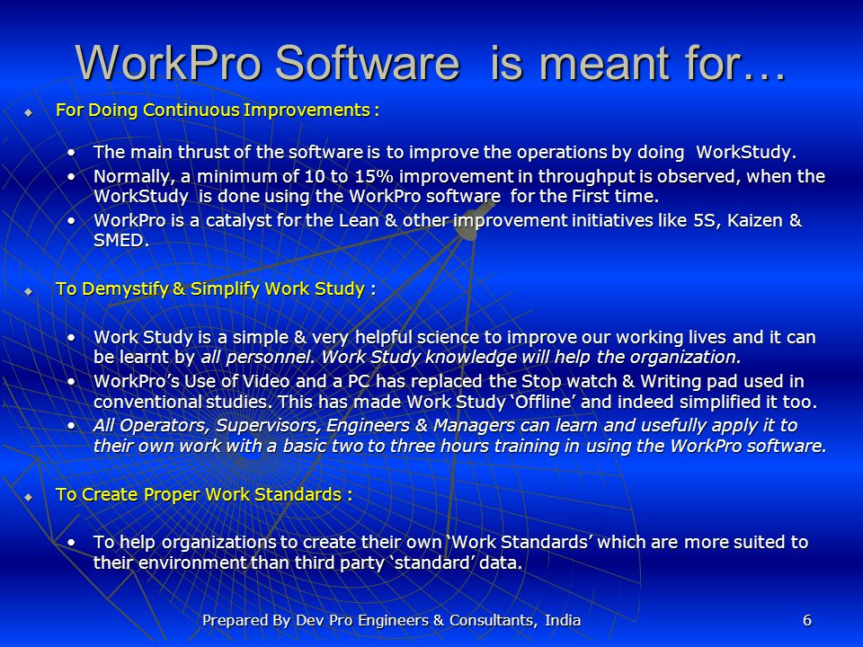 WorkPro Software is meant for…  For Doing Continuous Improvements : The main thrust of the software is to improve the operations by doing WorkStudy.The main thrust of the software is to improve the operations by doing WorkStudy.