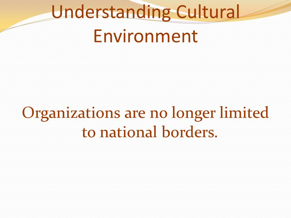 Understanding Cultural Environment Organizations are no longer limited to national borders.