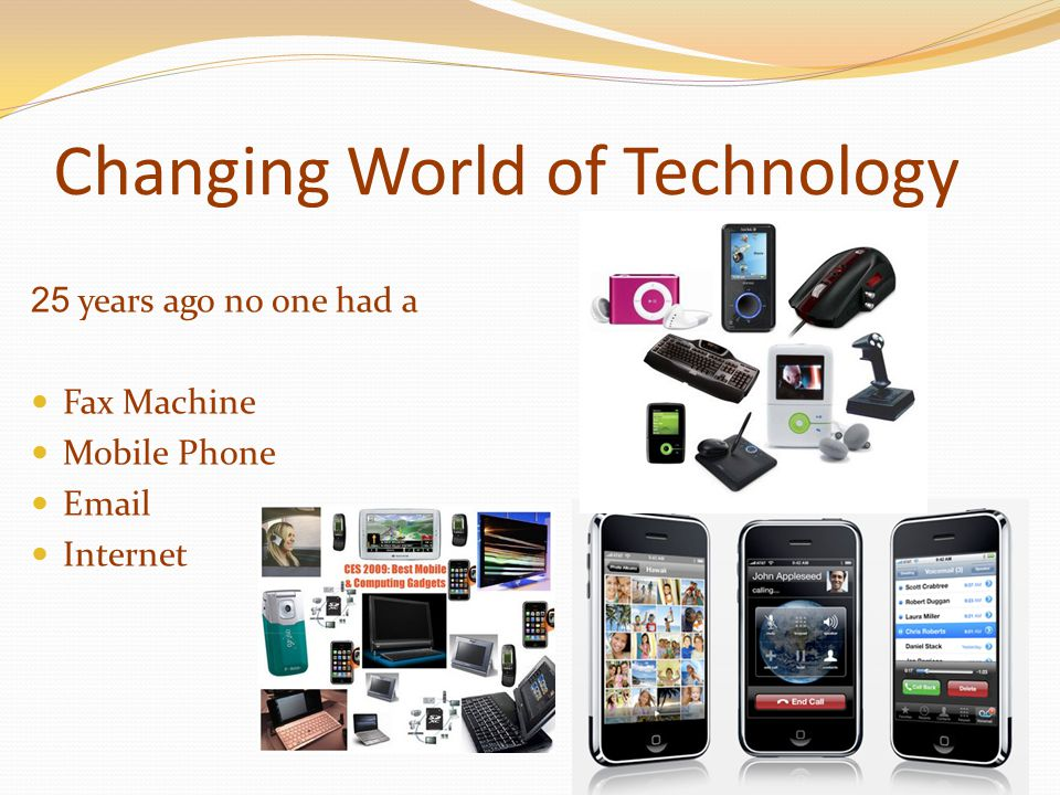 Changing World of Technology 25 years ago no one had a Fax Machine Mobile Phone Email Internet