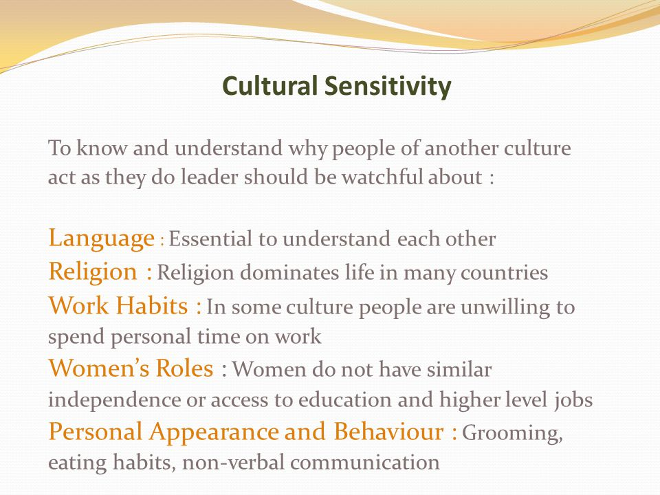 Cultural Sensitivity To know and understand why people of another culture act as they do leader should be watchful about : Language : Essential to understand each other Religion : Religion dominates life in many countries Work Habits : In some culture people are unwilling to spend personal time on work Women's Roles : Women do not have similar independence or access to education and higher level jobs Personal Appearance and Behaviour : Grooming, eating habits, non-verbal communication