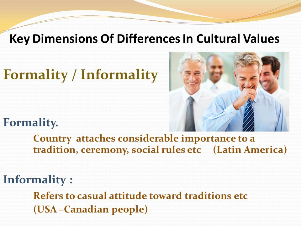 Key Dimensions Of Differences In Cultural Values Formality / Informality Formality.