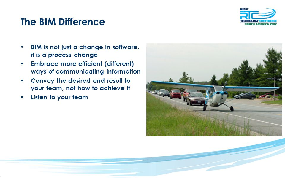 The BIM Difference BIM is not just a change in software, it is a process change Embrace more efficient (different) ways of communicating information C