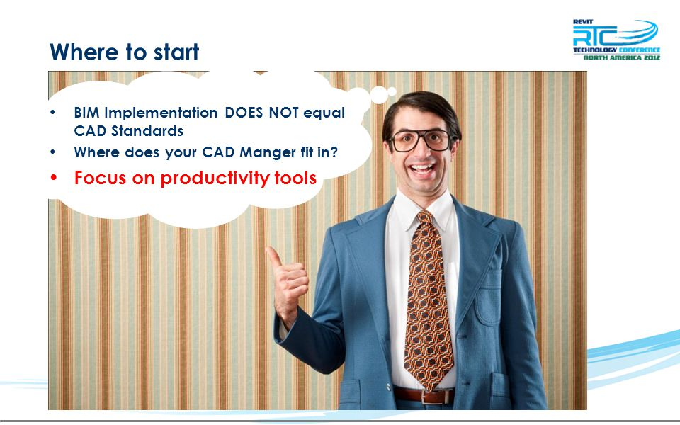 Where to start BIM Implementation DOES NOT equal CAD Standards Where does your CAD Manger fit in? Focus on productivity tools