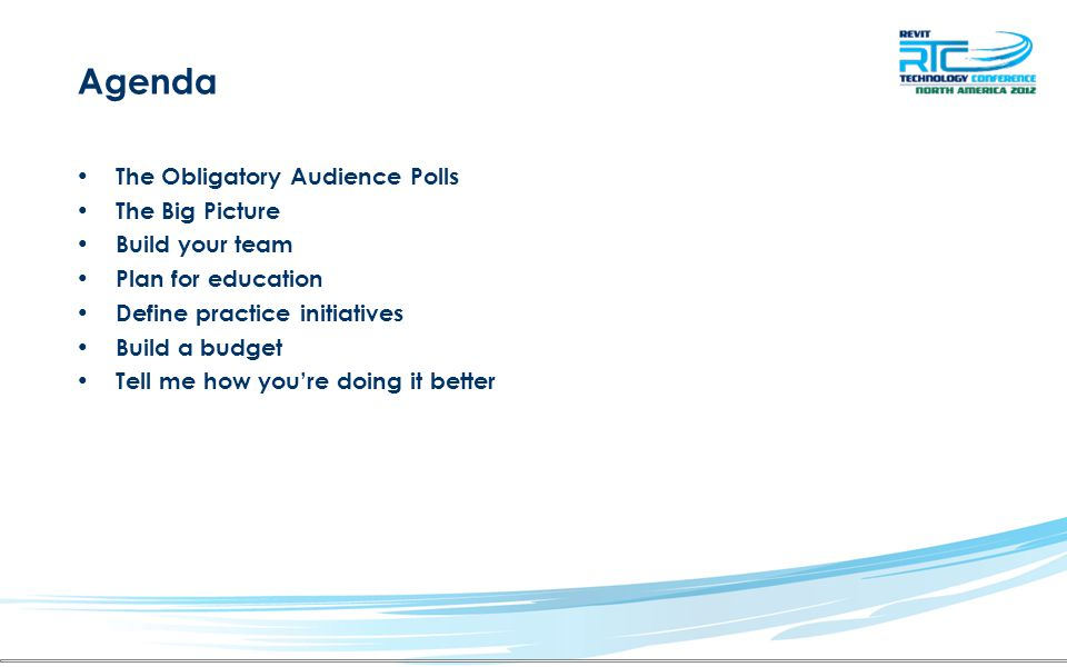 Agenda The Obligatory Audience Polls The Big Picture Build your team Plan for education Define practice initiatives Build a budget Tell me how you're