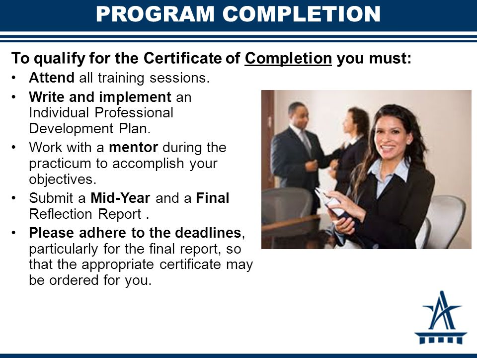 PROGRAM COMPLETION To qualify for the Certificate of Completion you must: Attend all training sessions. Write and implement an Individual Professional