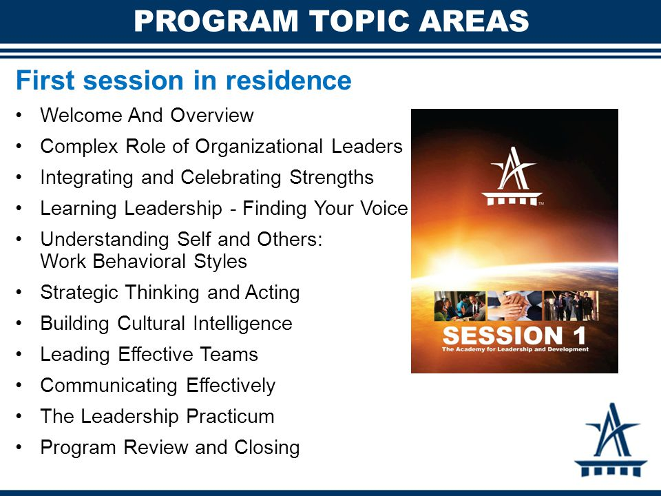PROGRAM TOPIC AREAS First session in residence Welcome And Overview Complex Role of Organizational Leaders Integrating and Celebrating Strengths Learn
