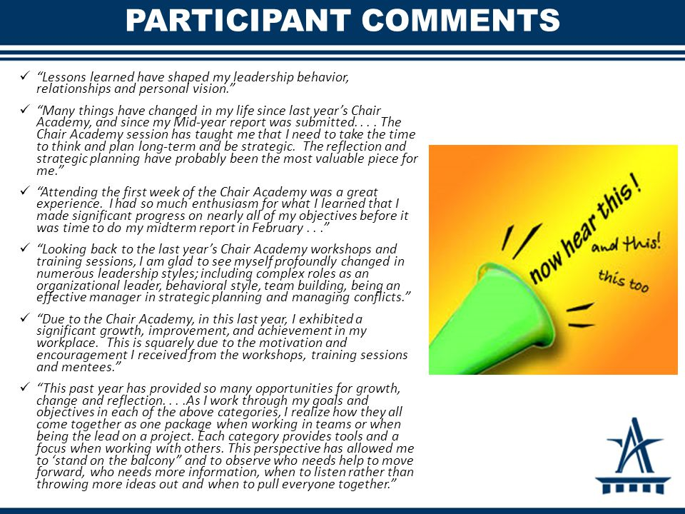 PARTICIPANT COMMENTS Lessons learned have shaped my leadership behavior, relationships and personal vision. Many things have changed in my life since last year's Chair Academy, and since my Mid-year report was submitted....
