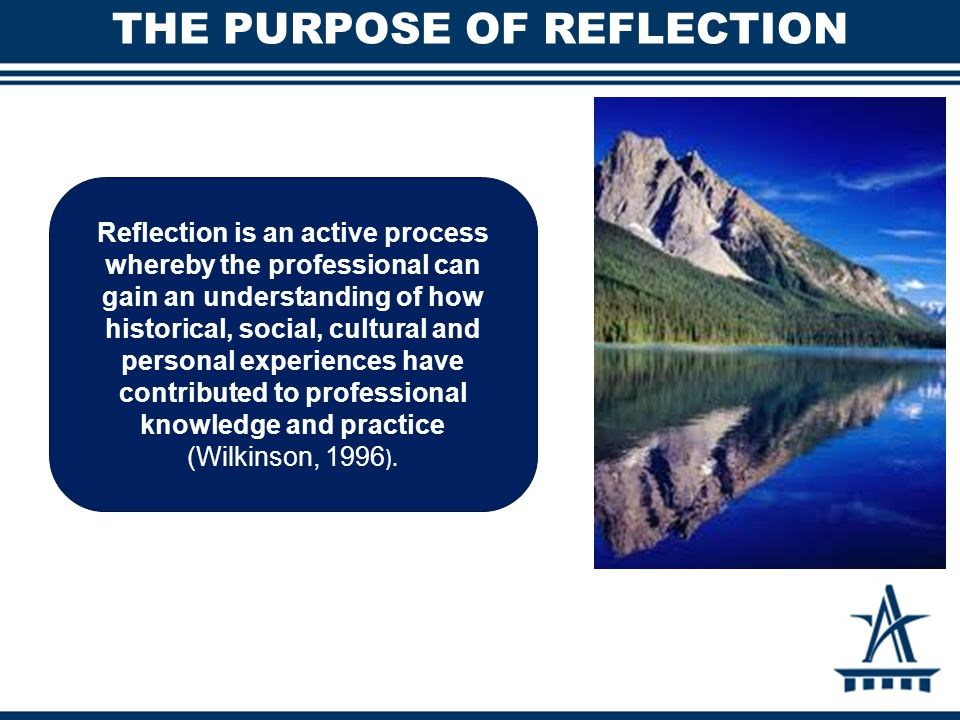 THE PURPOSE OF REFLECTION Reflection is an active process whereby the professional can gain an understanding of how historical, social, cultural and p