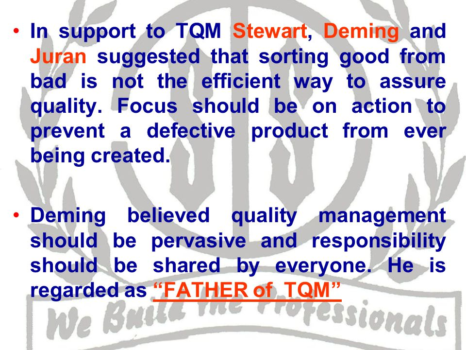 In support to TQM Stewart, Deming and Juran suggested that sorting good from bad is not the efficient way to assure quality.