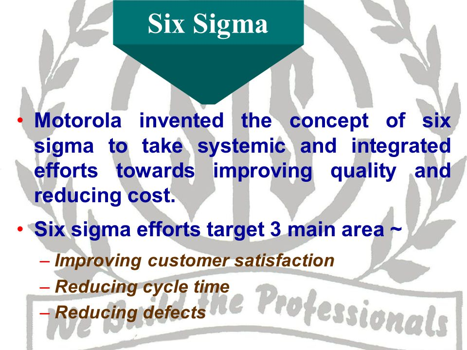 Six Sigma Motorola invented the concept of six sigma to take systemic and integrated efforts towards improving quality and reducing cost.