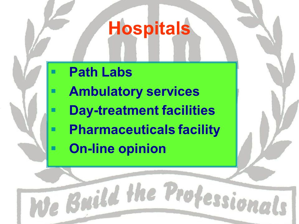 Hospitals  Path Labs  Ambulatory services  Day-treatment facilities  Pharmaceuticals facility  On-line opinion