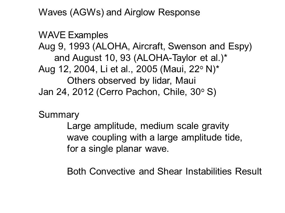 Waves (AGWs) and Airglow Response WAVE Examples Aug 9, 1993 (ALOHA, Aircraft, Swenson and Espy) and August 10, 93 (ALOHA-Taylor et al.)* Aug 12, 2004, Li et al., 2005 (Maui, 22 o N)* Others observed by lidar, Maui Jan 24, 2012 (Cerro Pachon, Chile, 30 o S) Summary Large amplitude, medium scale gravity wave coupling with a large amplitude tide, for a single planar wave.