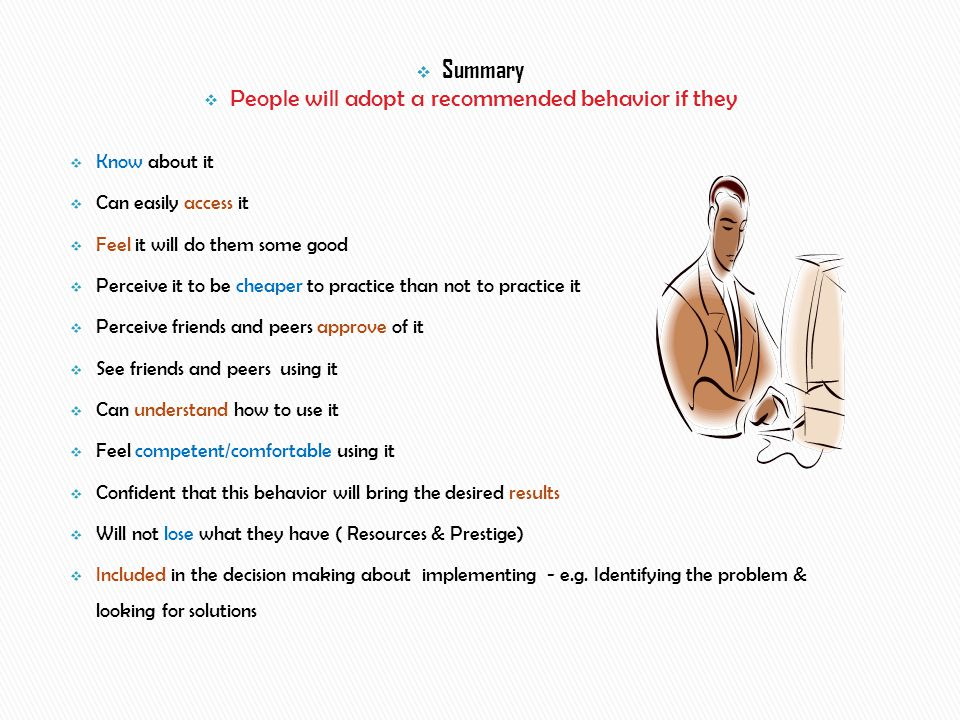  Summary  People will adopt a recommended behavior if they  Know about it  Can easily access it  Feel it will do them some good  Perceive it to be cheaper to practice than not to practice it  Perceive friends and peers approve of it  See friends and peers using it  Can understand how to use it  Feel competent/comfortable using it  Confident that this behavior will bring the desired results  Will not lose what they have ( Resources & Prestige)  Included in the decision making about implementing - e.g.