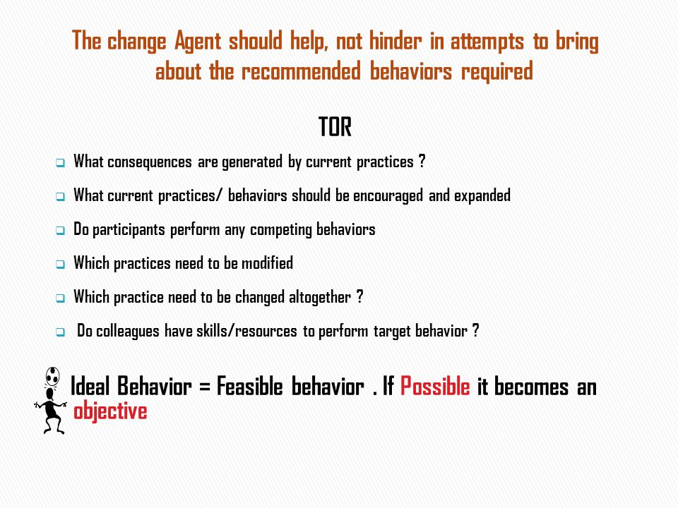 The change Agent should help, not hinder in attempts to bring about the recommended behaviors required TOR  What consequences are generated by current practices .