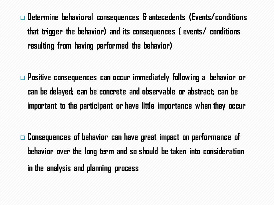  Determine behavioral consequences & antecedents (Events/conditions that trigger the behavior) and its consequences ( events/ conditions resulting from having performed the behavior)  Positive consequences can occur immediately following a behavior or can be delayed; can be concrete and observable or abstract; can be important to the participant or have little importance when they occur  Consequences of behavior can have great impact on performance of behavior over the long term and so should be taken into consideration in the analysis and planning process