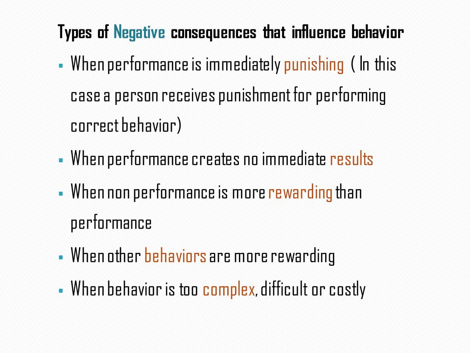 Types of Negative consequences that influence behavior  When performance is immediately punishing ( In this case a person receives punishment for per