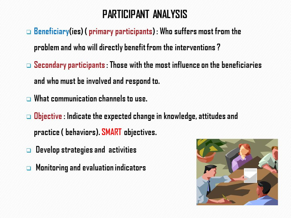 PARTICIPANT ANALYSIS  Beneficiary(ies) ( primary participants) : Who suffers most from the problem and who will directly benefit from the interventions .