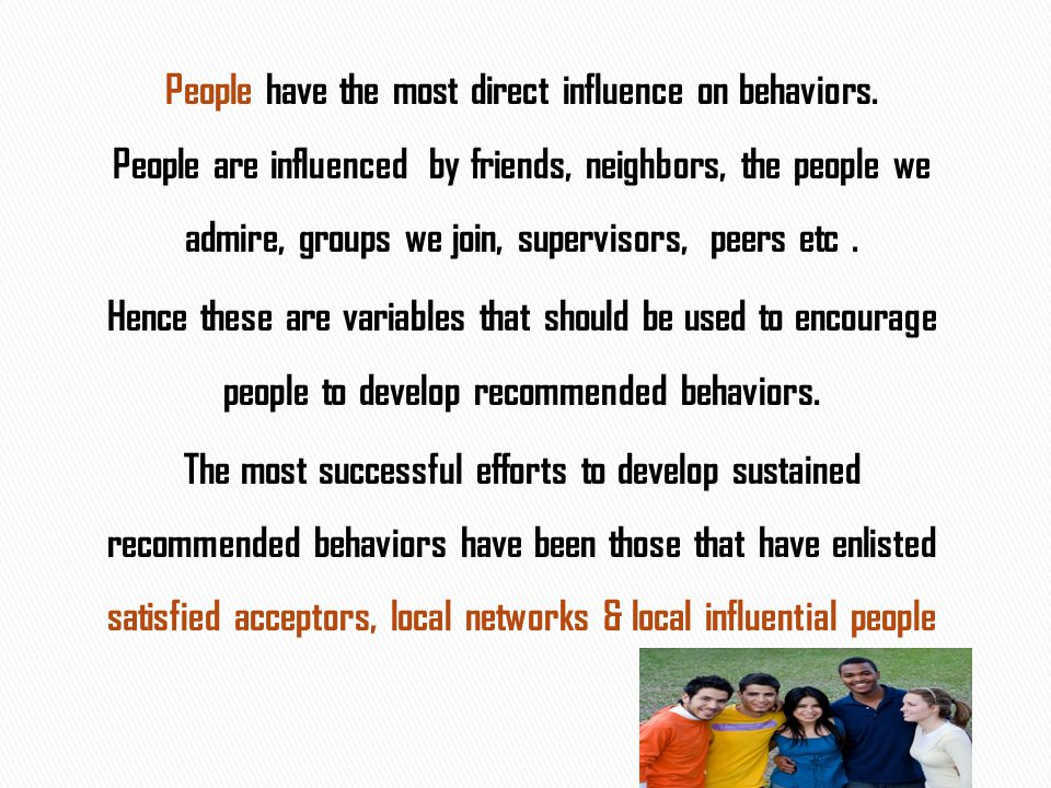 People have the most direct influence on behaviors. People are influenced by friends, neighbors, the people we admire, groups we join, supervisors, pe