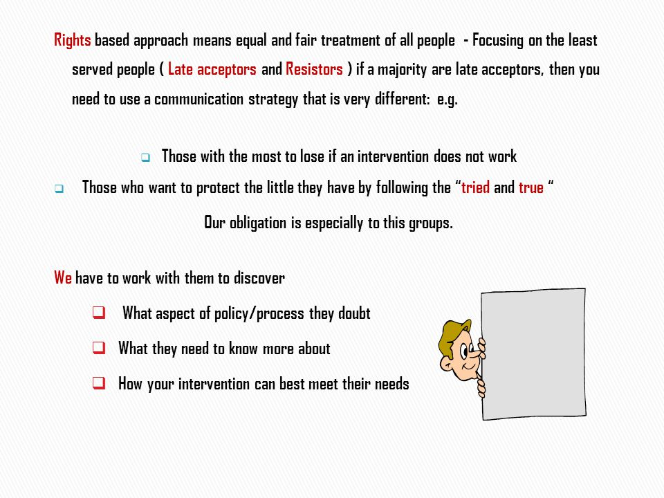 Rights based approach means equal and fair treatment of all people - Focusing on the least served people ( Late acceptors and Resistors ) if a majority are late acceptors, then you need to use a communication strategy that is very different: e.g.