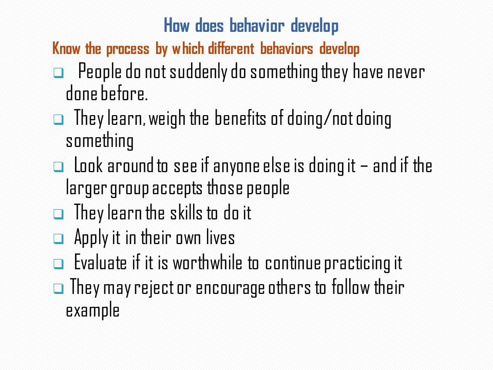 Know the process by which different behaviors develop  People do not suddenly do something they have never done before.  They learn, weigh the benef