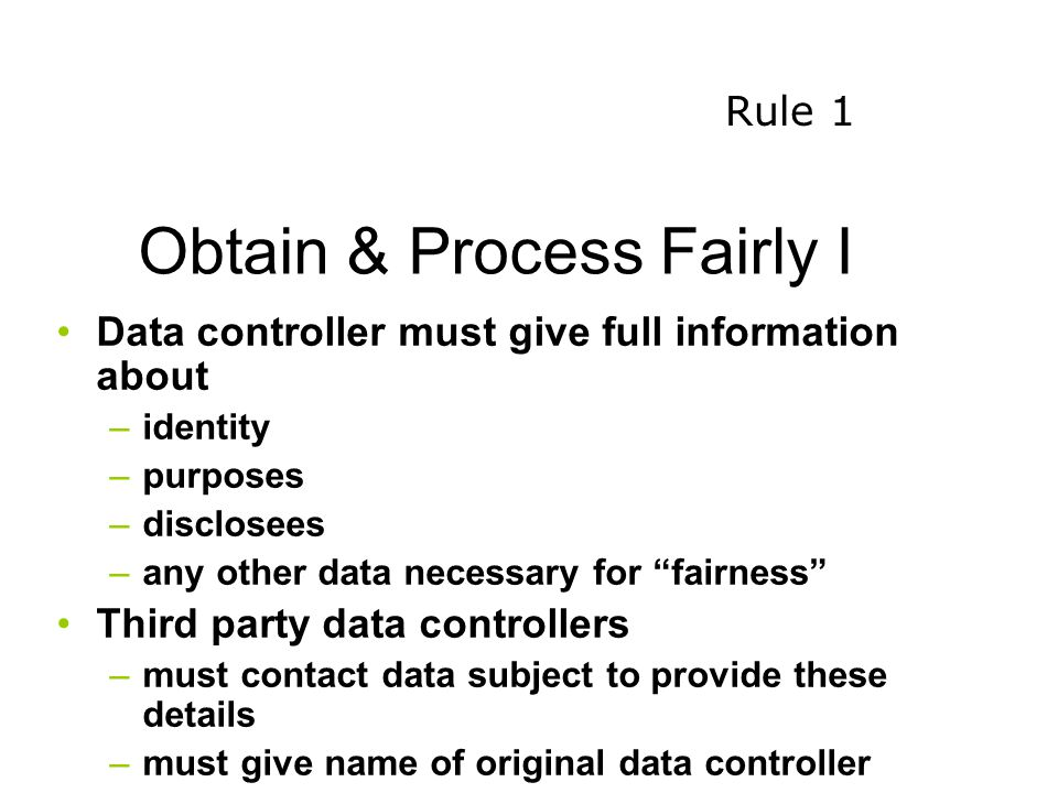 Obtain & Process Fairly I Data controller must give full information about –identity –purposes –disclosees –any other data necessary for fairness Third party data controllers –must contact data subject to provide these details –must give name of original data controller Rule 1