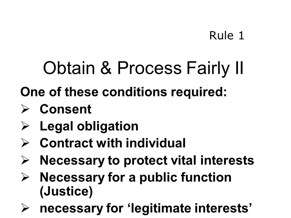 Obtain & Process Fairly II One of these conditions required:  Consent  Legal obligation  Contract with individual  Necessary to protect vital interests  Necessary for a public function (Justice)  necessary for 'legitimate interests' Rule 1