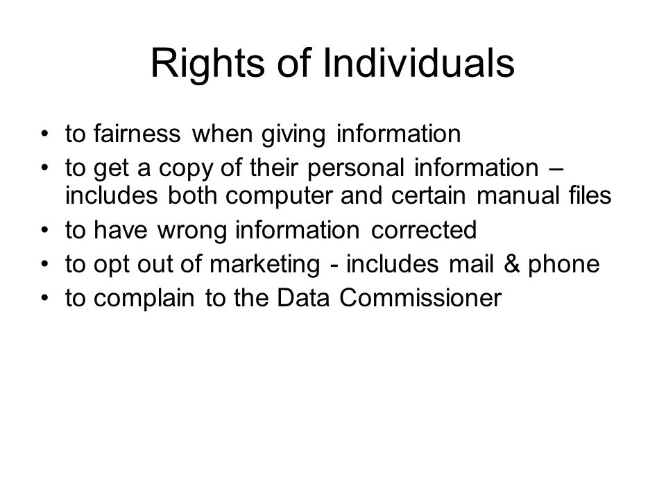 Rights of Individuals to fairness when giving information to get a copy of their personal information – includes both computer and certain manual files to have wrong information corrected to opt out of marketing - includes mail & phone to complain to the Data Commissioner