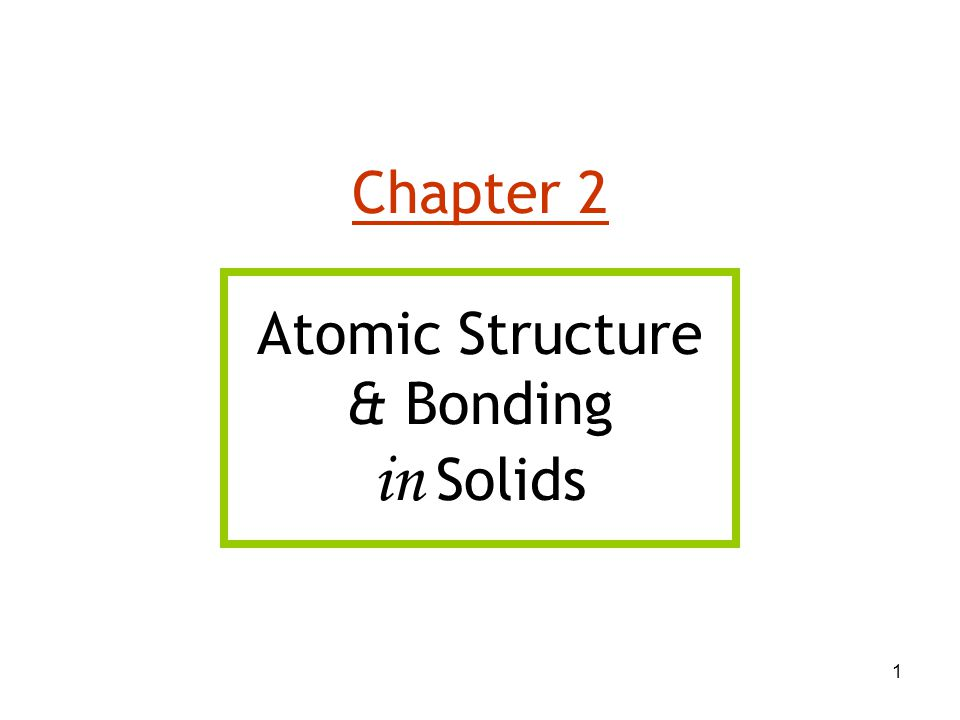 1 Chapter 2 Atomic Structure & Bonding in Solids