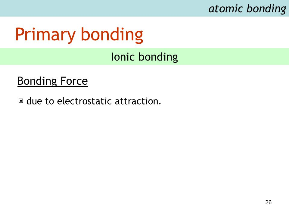 26 atomic bonding Primary bonding Ionic bonding Bonding Force ▣ due to electrostatic attraction.