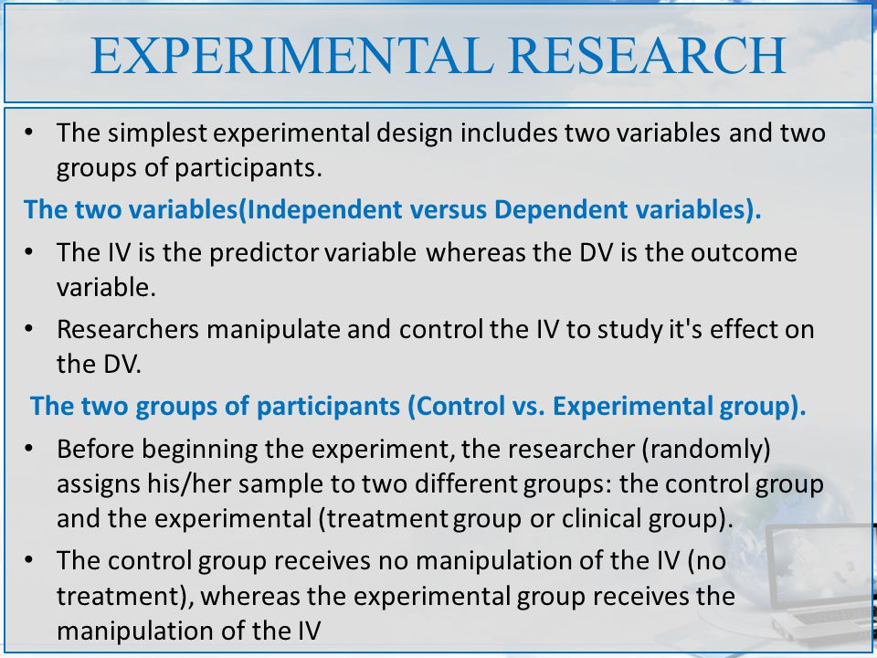 EXPERIMENTAL RESEARCH The simplest experimental design includes two variables and two groups of participants.