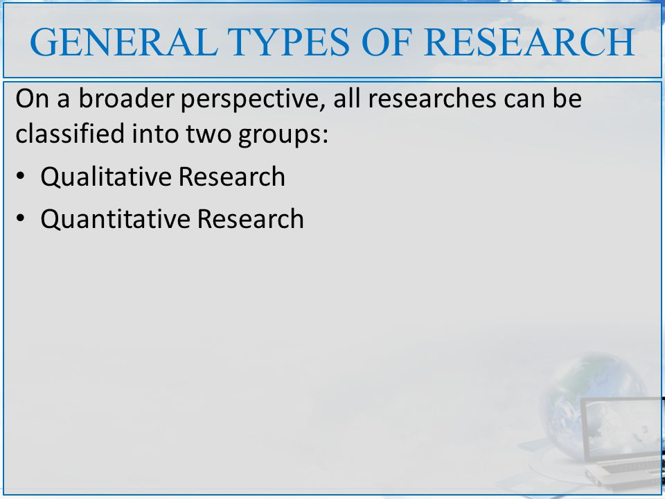 GENERAL TYPES OF RESEARCH On a broader perspective, all researches can be classified into two groups: Qualitative Research Quantitative Research